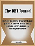 The DBT Journal: Everyday Dialectical Behavior Therapy planner to improve healthy living, overcome anxiety,manage and monitor your emotions