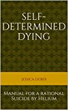 Self-determined Dying: Manual for a rational Suicide by Helium (English Edition)