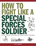 How to Fight Like a Special Forces Soldier: Expert Training in Unarmed and Armed Combat Techniques (SAS Training Manual)