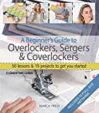 A Beginner's Guide to Overlockers, Sergers & Coverlockers: 50 Lessons & 15 Projects to Get You Started